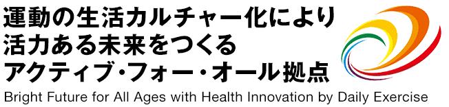 運動の生活カルチャー化により活力ある未来をつくるアクティブフォーオール拠点 - Bright Future for All Ages with Health Innovation by Daily Exercise